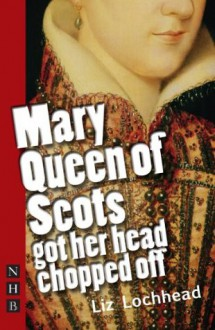 Mary Queen of Scots Got Her Head Chopped Off (NHB Modern Plays) (Nick Hern Books) - Liz Lochhead