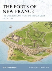 The Forts of New France: The Great Lakes, the Plains and the Gulf Coast 1600-1763 - René Chartrand, Brian Delf
