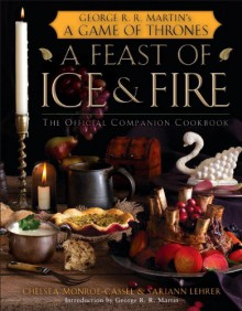 A Feast of Ice and Fire: The Official Game of Thrones Companion Cookbook - George R.R. Martin, Chelsea Monroe-Cassel, Sariann Lehrer