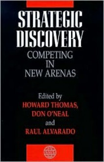 Strategic Discovery: Competing in New Arenas - Howard Thomas, Don O'Neal