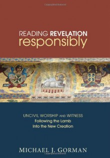 Reading Revelation Responsibly: Uncivil Worship and Witness: Following the Lamb into the New Creation - Michael J. Gorman