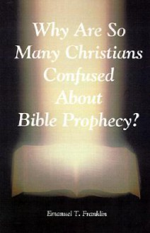 Why Are So Many Christians Confused about Bible Prophecy? - Emanuel T. Franklin