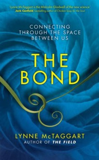 The Bond: Connecting Through the Space Between Us - Lynne McTaggart