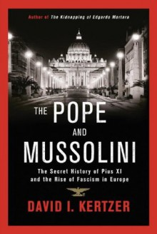 The Pope and Mussolini: The Secret History of Pius XI and the Rise of Fascism in Europe - David I. Kertzer