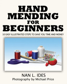 Hand Mending for Beginners: 10 Easy Illustrated Steps to Save You Time and Money - Nan L. Ides