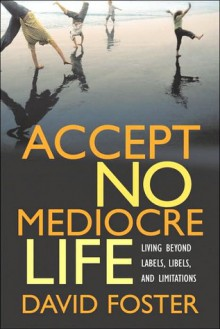 Accept No Mediocre Life: Living Beyond Labels, Libels, and Limitations - David Foster
