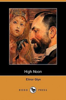 "High Noon; A New Sequel to ""Three Weeks"" - Elinor Glyn"
