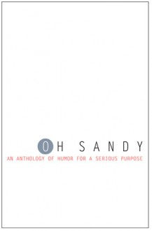 Oh Sandy: An Anthology of Humor for a Serious Purpose - Lynn Beighley, Peter Barlow, A.J. Fader, Andrea Donio, Diana M. Amadeo, Brenda Bishop Blakey, Noreen Braman, Lissa Brown, James Butler, Mark Capps, Katherine Checkley, Ann Clark, Cary Collett, Sarah Collie, Michael Dalelio, Kate Delany, Patrick Di Justo, Lisa Egle, Maria M