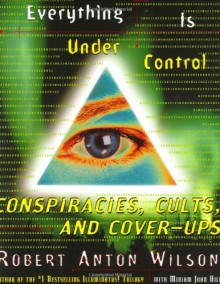 Everything Is Under Control: Conspiracies, Cults and Cover-ups - Robert Anton Wilson, Miriam Joan Hill