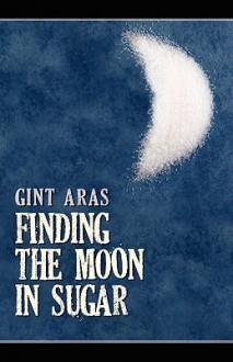 Finding the Moon in Sugar - Gint Aras