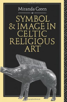Symbol and Image in Celtic Religious Art - Miranda Green