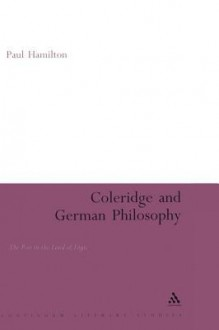 Coleridge and German Philosophy: The Poet in the Land of Logic - Paul Hamilton