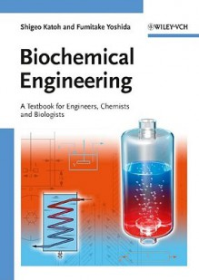 Biochemical Engineering: A Textbook for Engineers, Chemists and Biologists - Shigeo Katoh, Fumitake Yoshida