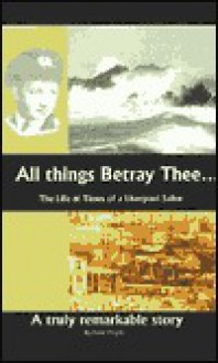 All Things Betray Thee: The Life and Times of a Liverpool Sailor - Peter Wright