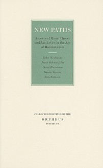 New Paths: Aspects of Music Theory and Aesthetics in the Age of Romanticism - John Neubauer, Janet Schmalfeldt, Scott Burnham