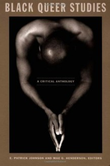 Black Queer Studies: A Critical Anthology - E. Patrick Johnson, Mae G. Henderson, Charles I. Nero, Bryant Keith Alexander, Keith Clark, Maurice O. Wallace, Jewelle Gomez, Faedra Chatard Carpenter, Cathy J. Cohen, Roderick A. Ferguson, Dwight A. McBride, Rinaldo Walcott, Phillip Brian Harper, Marlon B. Ross, Devo