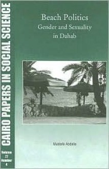 Beach Politics: Gender and Sexuality in Dahab (Cairo Papers in Social Science) (Cairo Papers in Social Science) (Cairo Papers in Social Science) - Mustafa Abdella, Mustafa Abdalla