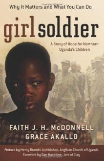 Girl Soldier: A Story of Hope for Northern Uganda's Children - Faith J.H. McDonnell,Grace Akallo