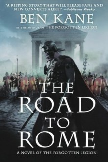 The Road to Rome: A Novel of the Forgotten Legion (Forgotten Legion Chronicles) - Ben Kane