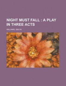 Night Must Fall; A Play in Three Acts - Emlyn Williams
