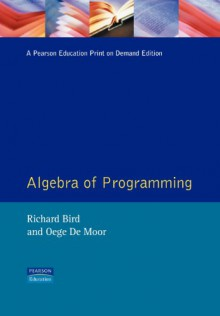 The Algebra of Programming - Richard S. Bird, Oege de Moor