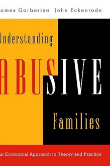 Understanding Abusive Families: An Ecological Approach to Theory and Practice - James Garbarino