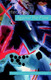 Against the Flow: The Arts, Postmodern Culture and Education - Peter Abbs, Abbs Peter