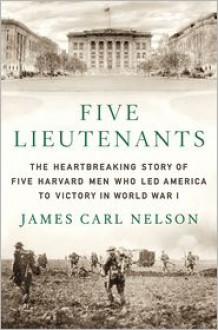 Five Lieutenants: The Heartbreaking Story of Five Harvard Men Who Led America to Victory in World War I - James Carl Nelson