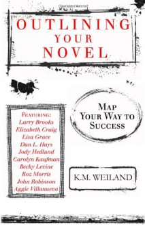Outlining Your Novel: Map Your Way to Success - K. M. Weiland