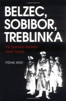 Belzec, Sobibor, Treblinka: The Operation Reinhard Death Camps - Yitzhak Arad