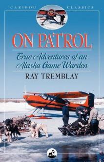 On Patrol: True Adventures of an Alaska Game Warden - Raymond H. Tremblay, Jim Rearden