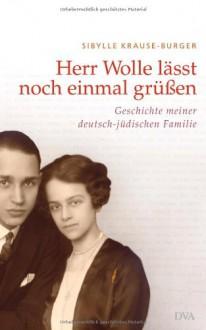 Herr Wolle läßt noch einmal grüßen: Geschichte meiner deutsch-jüdischen Familie - Sibylle Krause-Burger