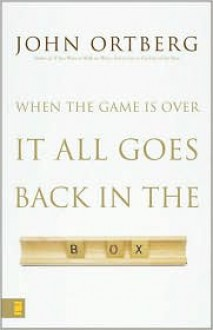 When the Game Is Over, It All Goes Back in the Box - John Ortberg