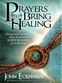 Prayers That Bring Healing: Overcome Sickness, Pain, and Disease. God's Healing Is for You! - John Eckhardt