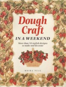 Dough Craft: In a Weekend - Moira Neal