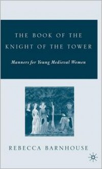 The Book of the Knight of the Tower: Manners for Young Medieval Women - Rebecca Barnhouse