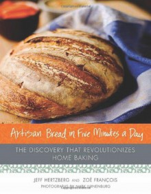 Artisan Bread in Five Minutes a Day: The Discovery That Revolutionizes Home Baking - Jeff Hertzberg, Zoë François, Mark Luinenburg