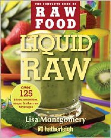 Liquid Raw: Over 125 Juices, Smoothies, Soups, and other Raw Beverages - Lisa Montgomery, June Eding