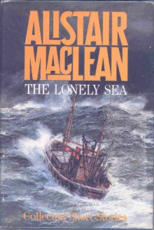 The Lonely Sea: Collected Short Stories - Alistair MacLean