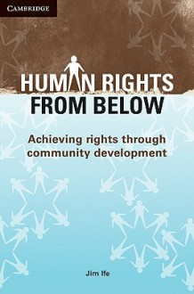 Human Rights from Below: Achieving Rights Through Community Development - Jim Ife