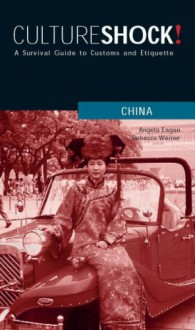 Culture Shock! China: A Survival Guide to Customs and Etiquette - Angela Eagan,Rebecca Weiner