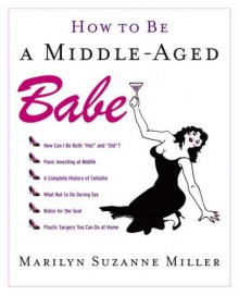 How to Be a Middle-Aged Babe - Marilyn Suzanne Miller