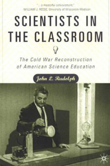 Scientists in the Classroom: The Cold War Reconstruction of American Science Education - John L. Rudolph
