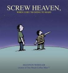 Screw Heaven, When I Die I'm Going to Mars - Shannon Wheeler