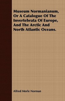 Museum Normanianum, or a Catalogue of the Invertebrata of Europe, and the Arctic and North Atlantic Oceans - Alfred Merle Norman