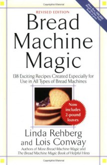 Bread Machine Magic: 138 Exciting Recipes Created Especially for Use in All Types of Bread Machines - Linda Rehberg,Lois Conway