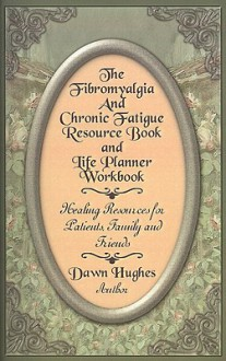The Fibromyalgia and Chronic Fatigue and Life Planner Workbook: Healing Resources for Patients, Family and Friends - Dawn Hughes
