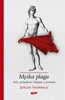 Męska plaga. Seks, pożądanie i kłopoty z prostatą - Jürgen Thorwald