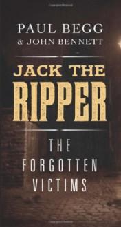 Jack the Ripper: The Forgotten Victims - Paul Begg, John Bennett