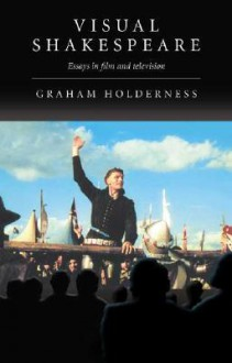 Visual Shakespeare: Essays in Film and Television - Graham Holderness
